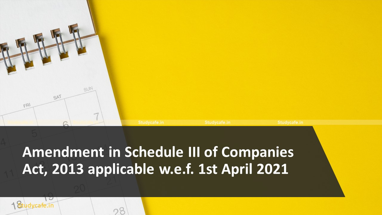 Amendment in Schedule III of Companies Act, 2013 applicable w.e.f. 1st April, 2021