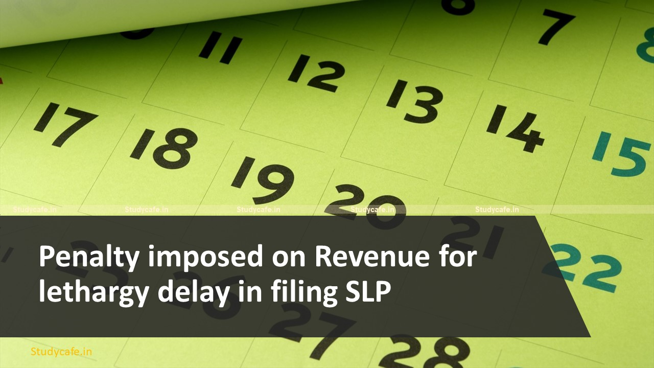 Penalty imposed on Revenue for lethargy delay in filing SLP