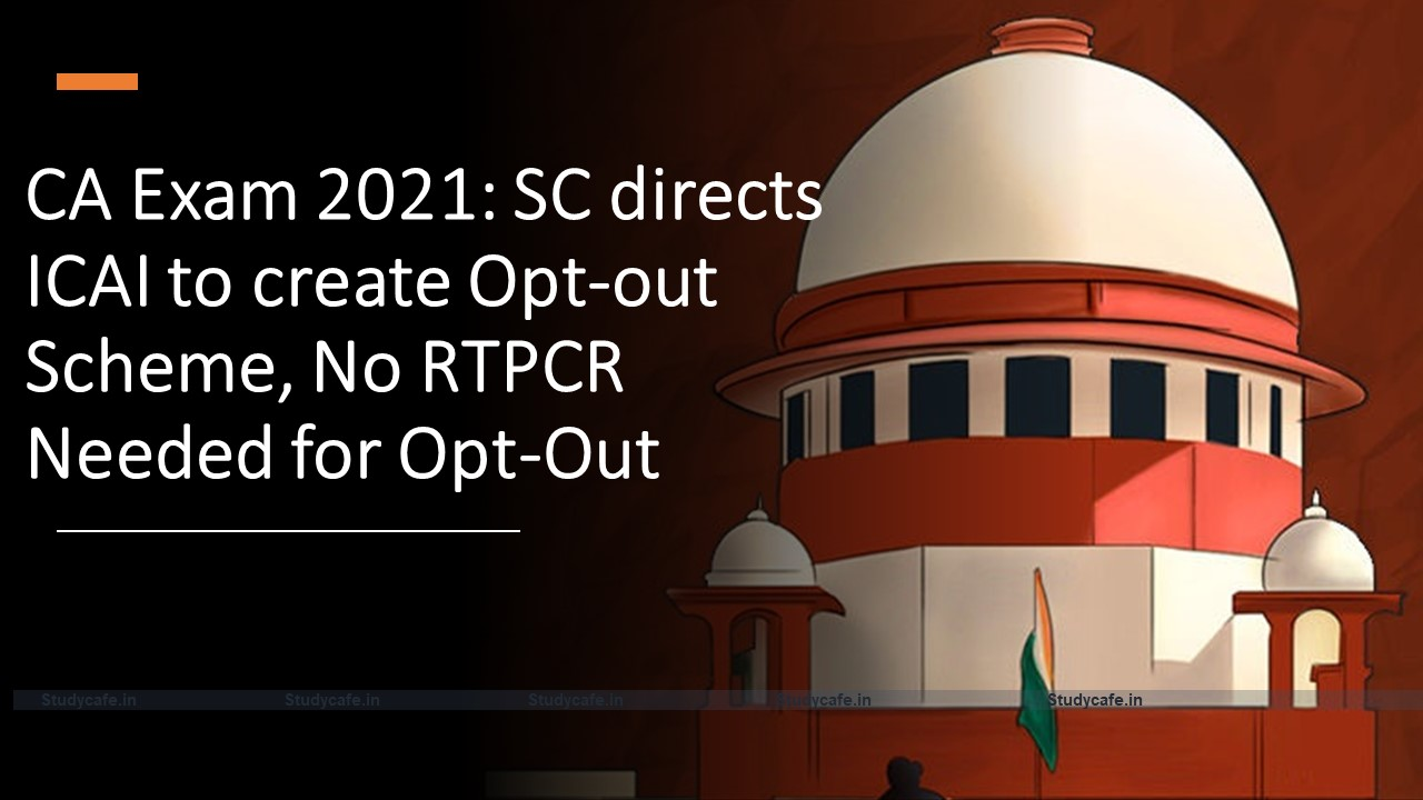 CA Exam 2021: SC directs ICAI to create Opt-out Scheme, No RTPCR Needed for Opt-Out