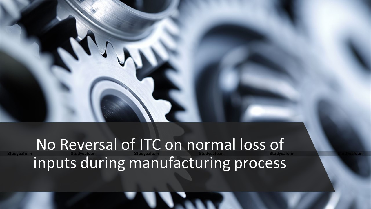 No Reversal of ITC on normal loss of inputs during manufacturing process