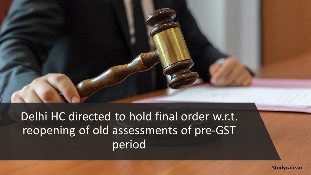 Delhi HC directed to hold final order w.r.t. reopening of old assessments of pre-GST period