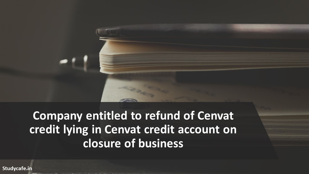 Company entitled to refund of Cenvat credit lying in Cenvat credit account on closure of business
