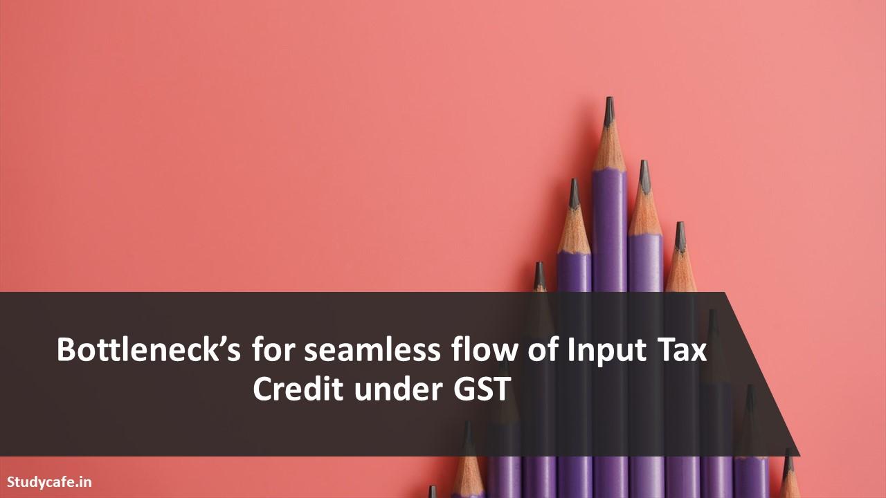 Bottleneck's for seamless flow of Input Tax Credit under GST