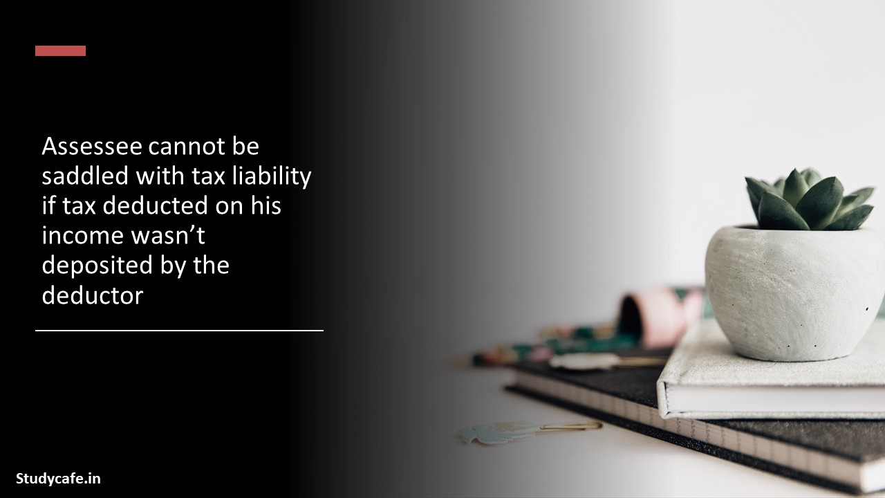 Assessee cannot be saddled with tax liability if tax deducted on his income wasn't deposited by the deductor