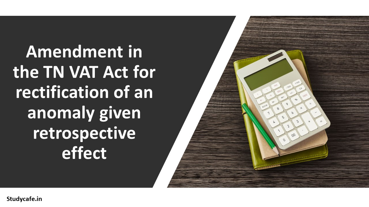 Amendment in the TN VAT Act for rectification of an anomaly given retrospective effect