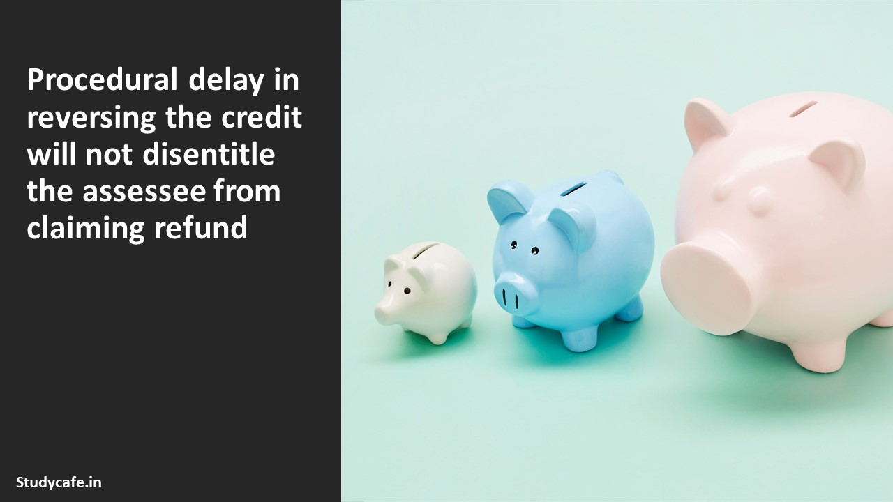 Procedural delay in reversing the credit will not disentitle the assessee from claiming refund