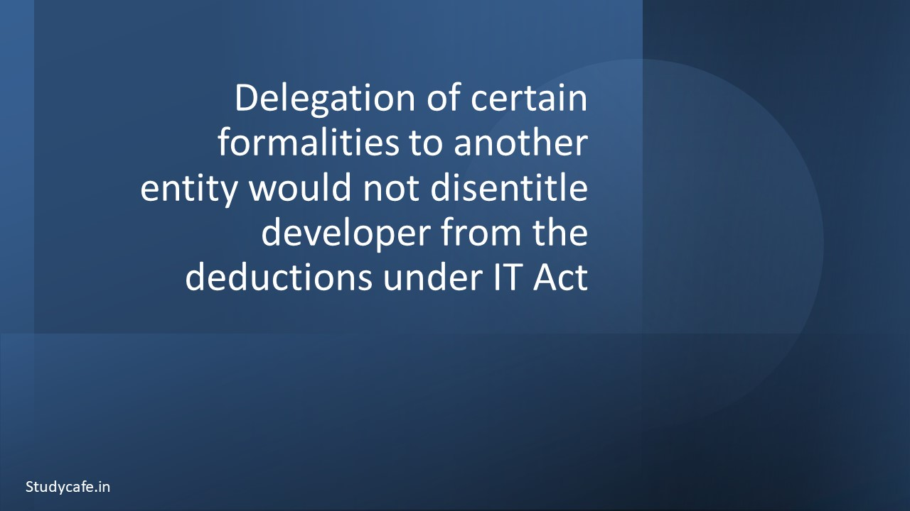 Delegation of certain formalities to another entity would not disentitle developer from the deductions under IT Act