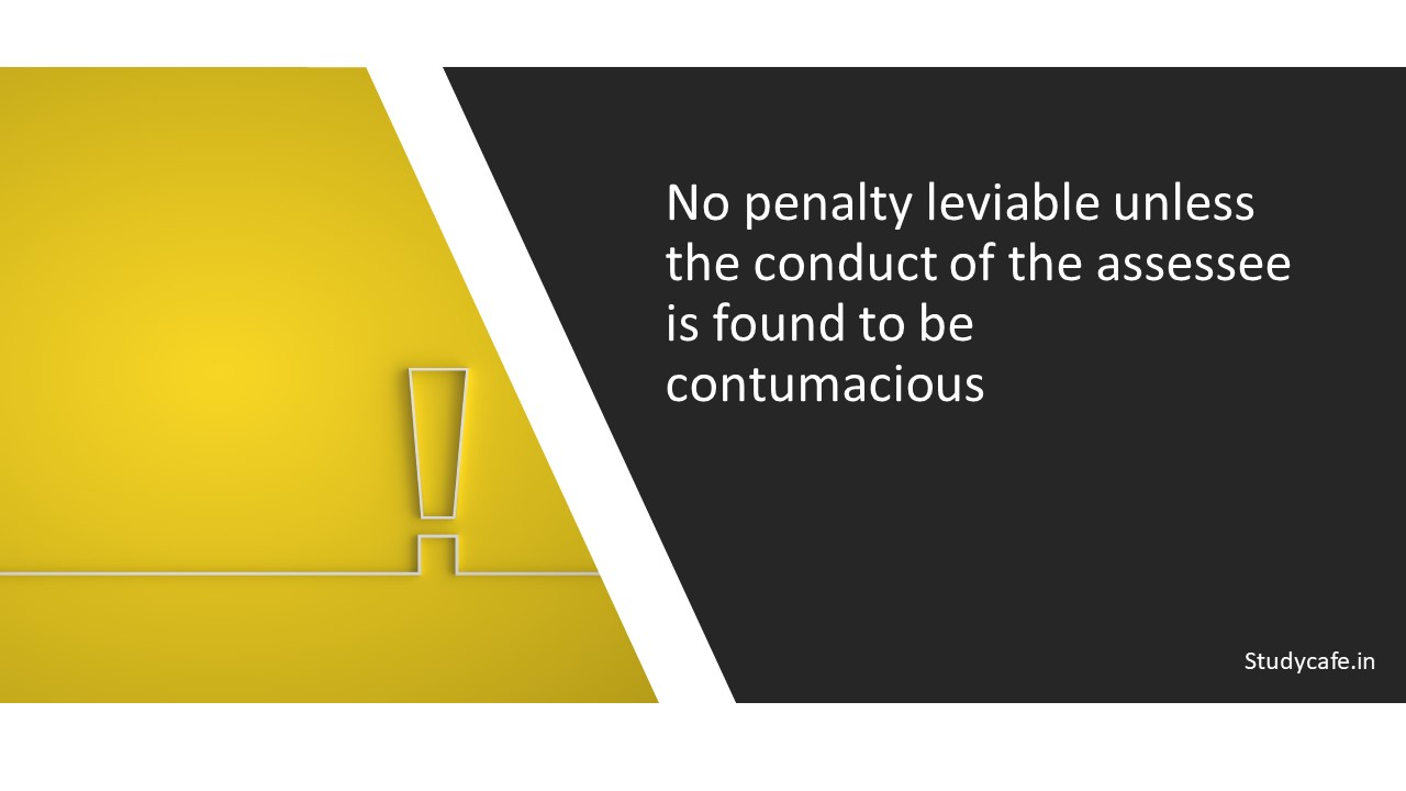 No penalty leviable unless the conduct of the assessee is found to be contumacious