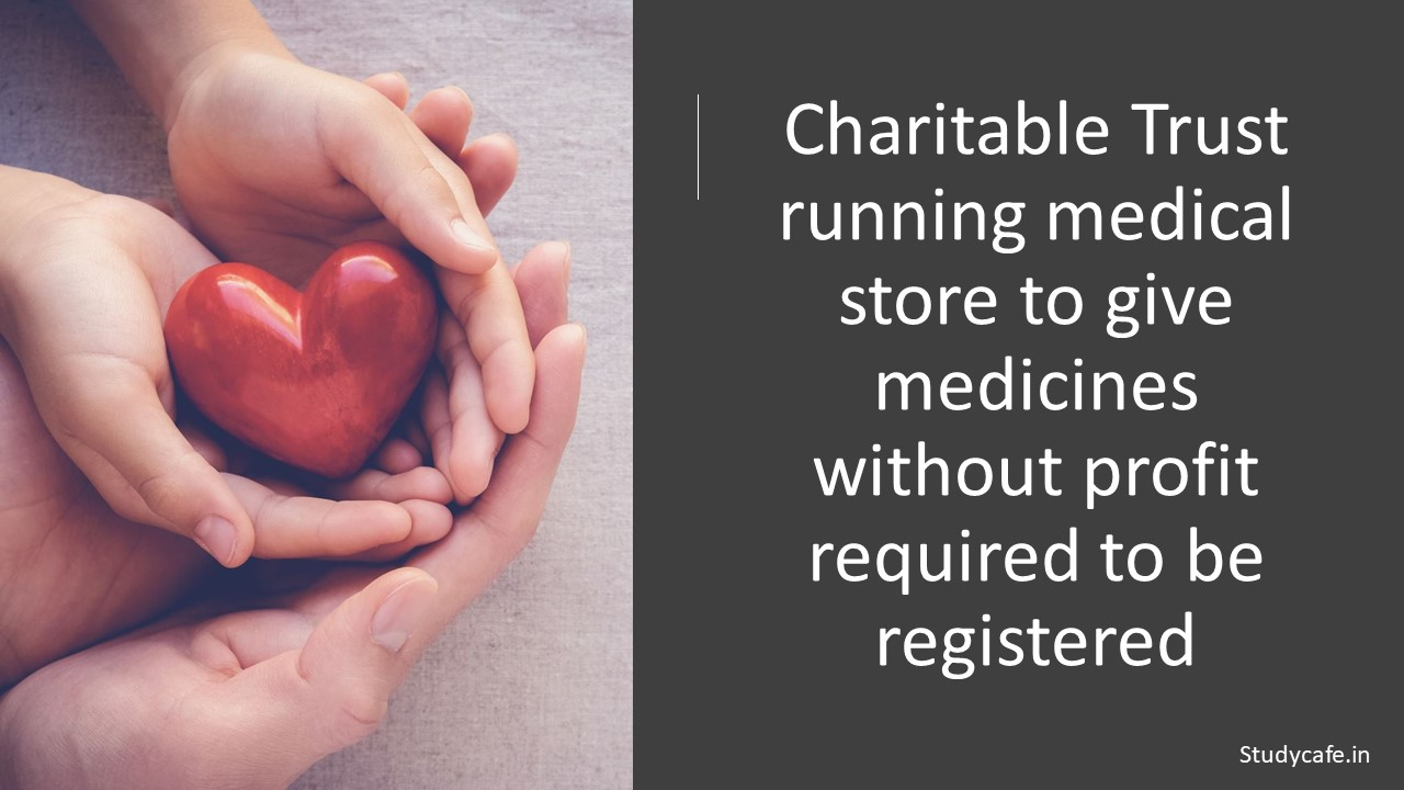 Charitable Trust running medical store to give medicines without profit required to be registered