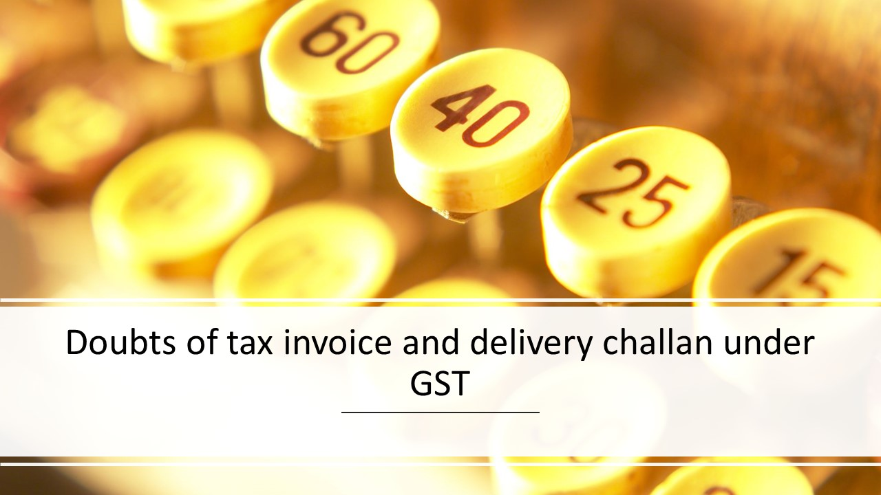 Doubts of tax invoice and delivery challan under GST