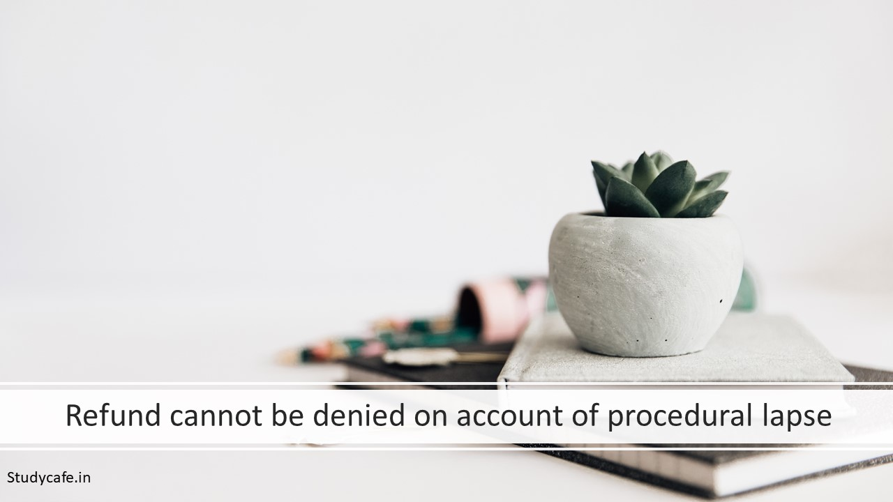 Refund cannot be denied on account of procedural lapse