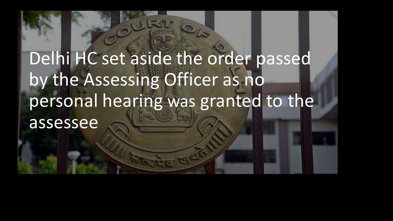 Delhi HC set aside the order passed by the Assessing Officer as no personal hearing was granted to the assessee