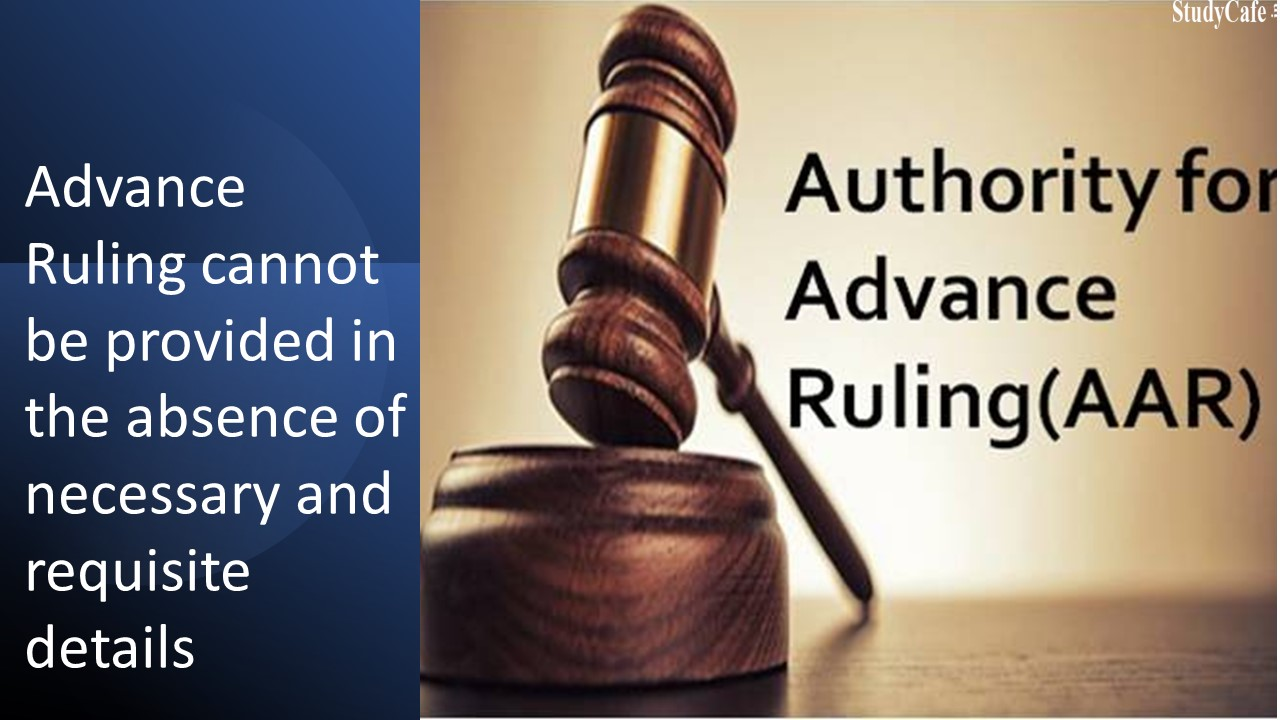 Advance Ruling cannot be provided in the absence of necessary and requisite details