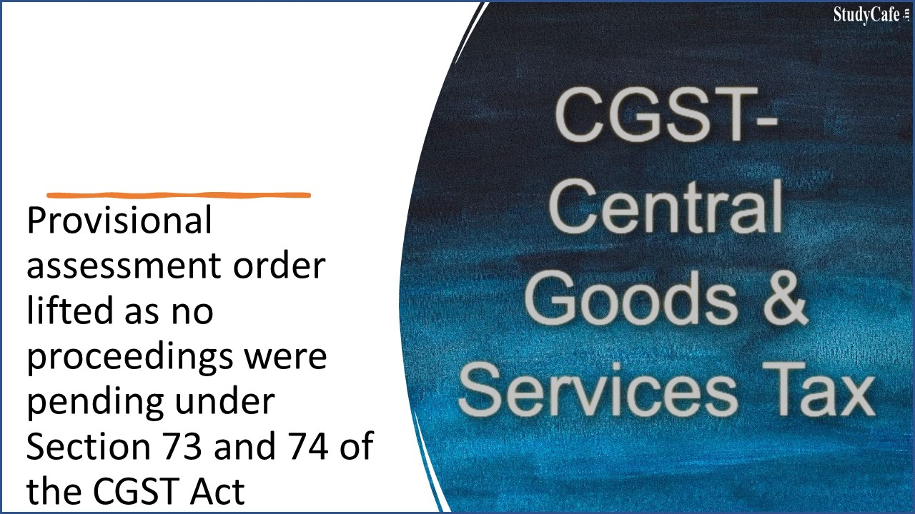 Provisional assessment order lifted as no proceedings were pending under Section 73 and 74 of the CGST Act
