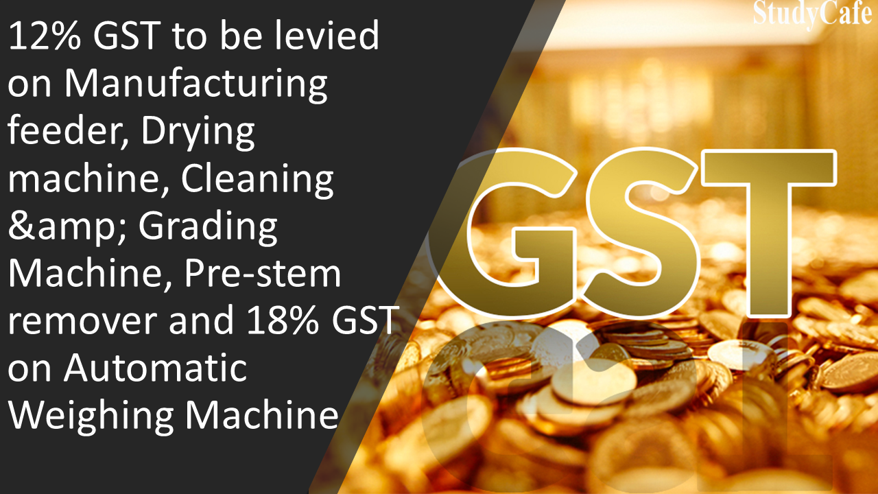 12% GST to be levied on Manufacturing feeder, Drying machine, Cleaning & Grading Machine, Pre-stem remover and 18% GST on Automatic Weighing Machine
