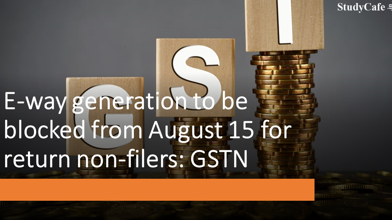 E-way Generation to be blocked from August 15 for return non-filers: GSTN