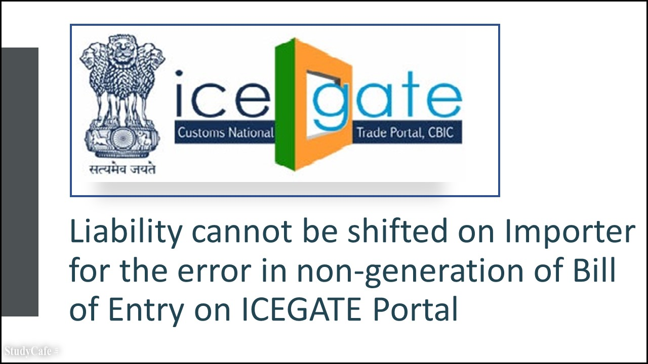 Liability cannot be shifted on Importer for the error in non-generation of Bill of Entry on ICEGATE Portal