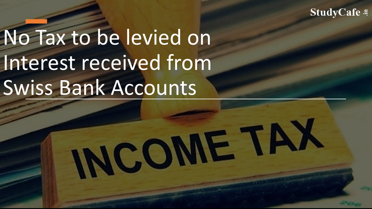 No Tax to be levied on Interest received from Swiss Bank Accounts