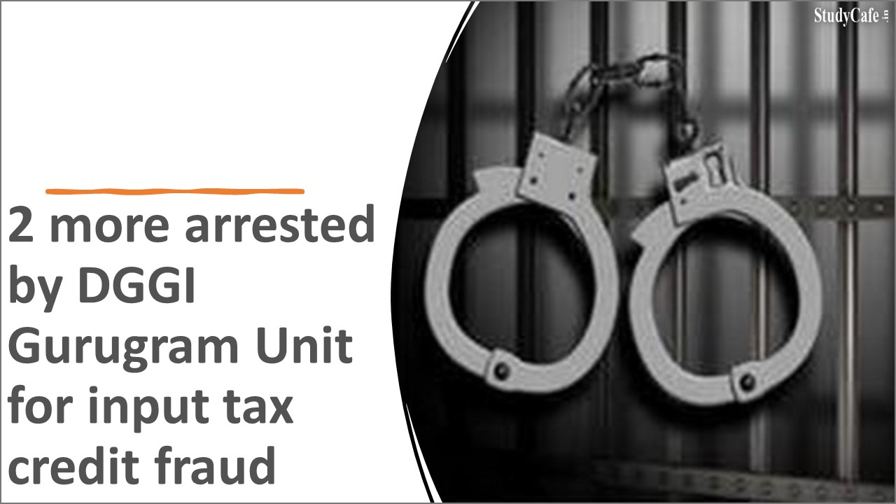 2 more arrested by DGGI Gurugram Unit for input tax credit fraud