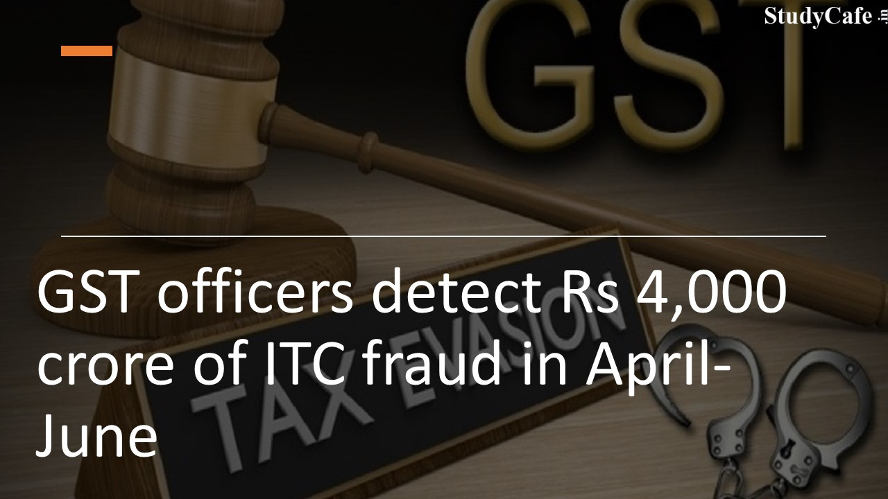 GST officers detect Rs 4,000 crore of ITC fraud in April-June