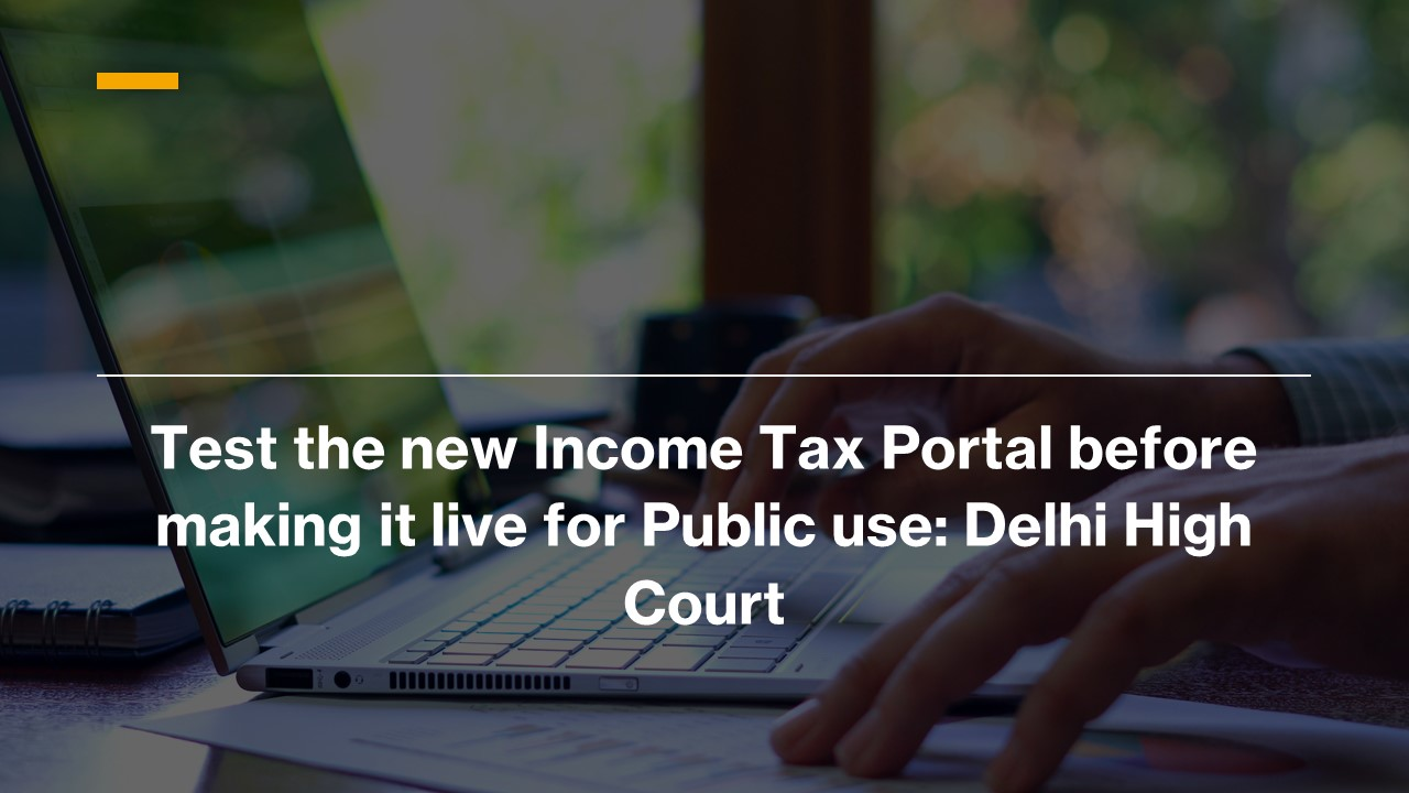 Test the new Income Tax Portal before making it live for Public use: Delhi High Court