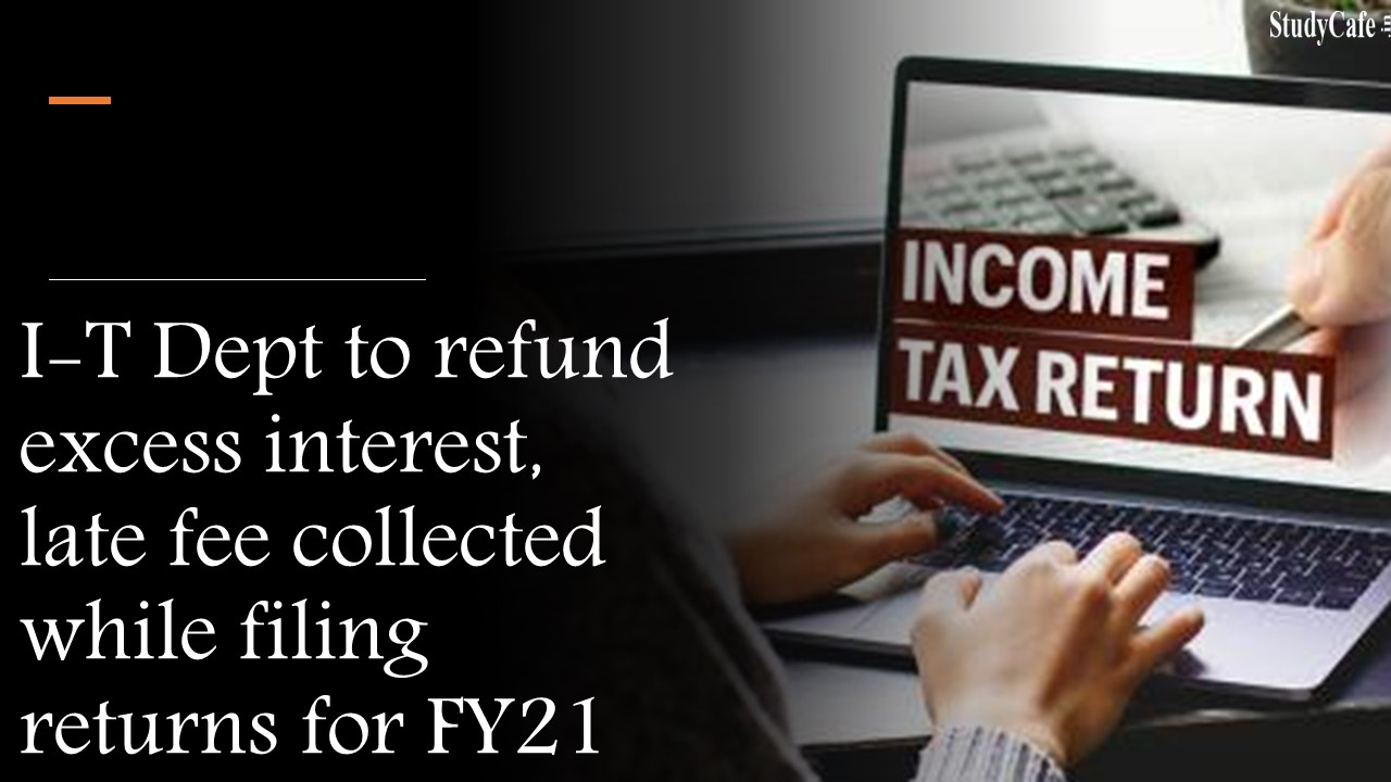 IT Dept to refund excess interest, late fee collected while filing returns for FY21
