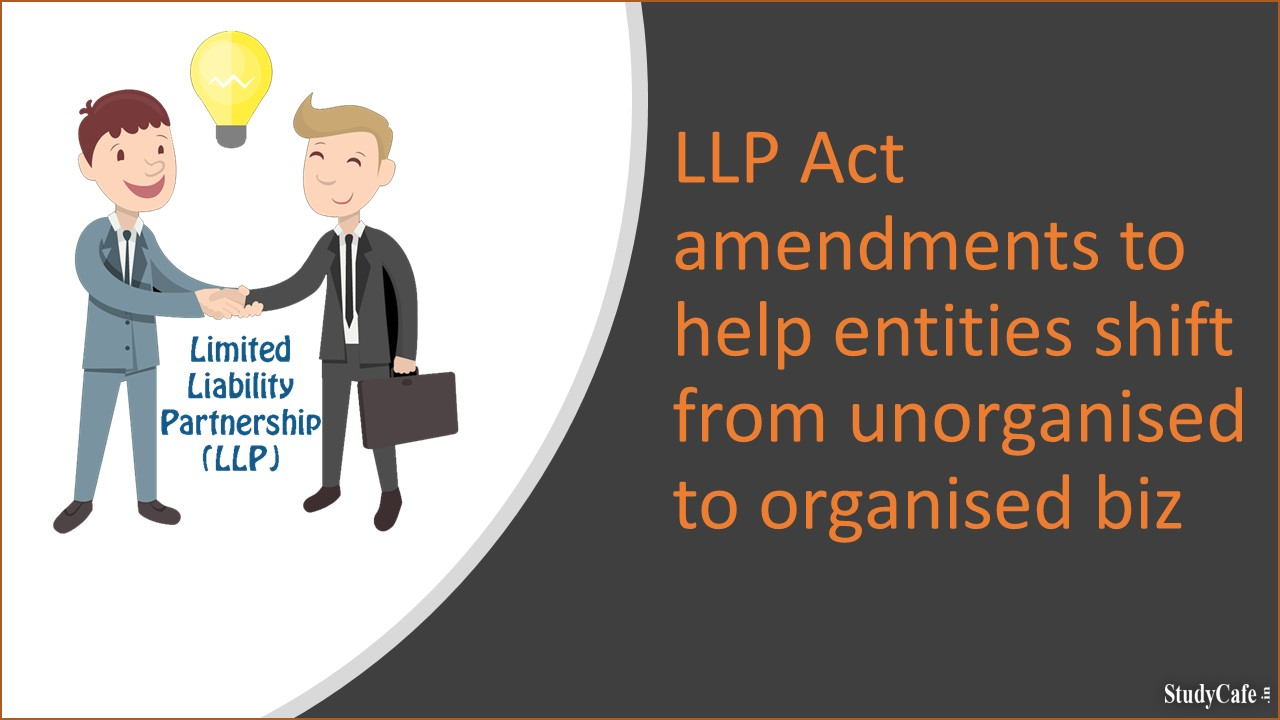 LLP Act amendments to help entities shift from unorganised to organised biz