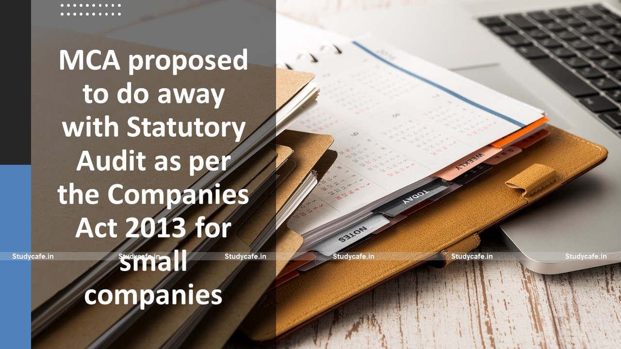 MCA proposed to do away with Statutory Audit as per the Companies Act 2013 for small companies