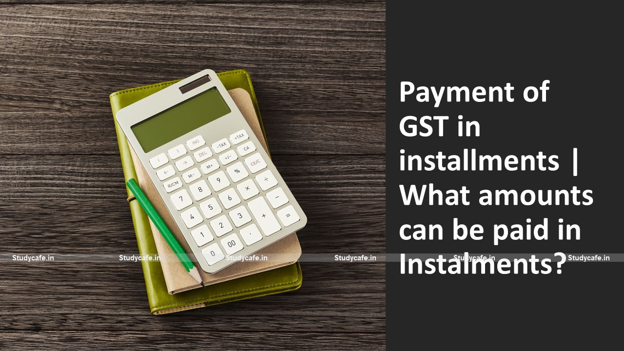 Payment of GST in installments | What amounts can be paid in Instalments?
