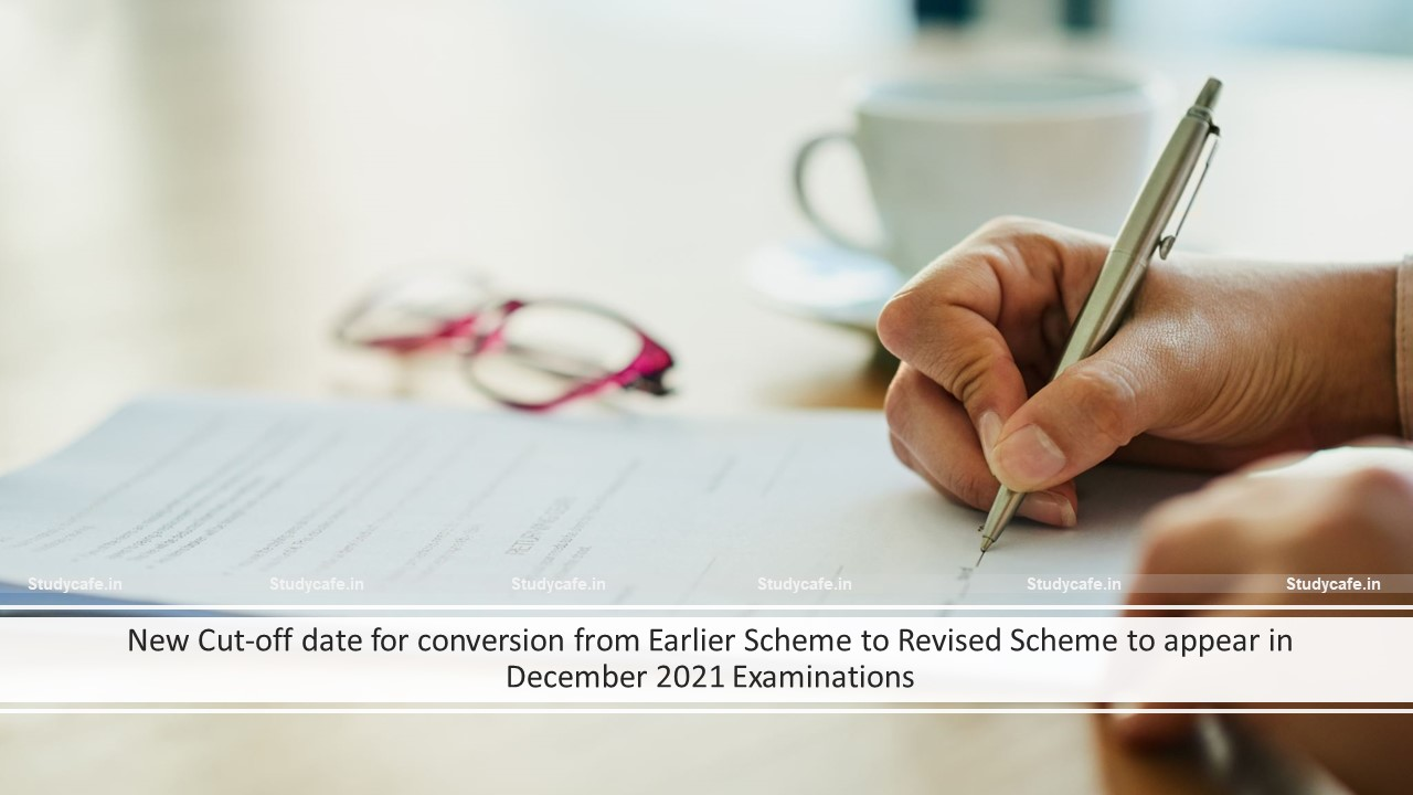 New Cut-off date for conversion from Earlier Scheme to Revised Scheme to appear in December 2021 Examinations