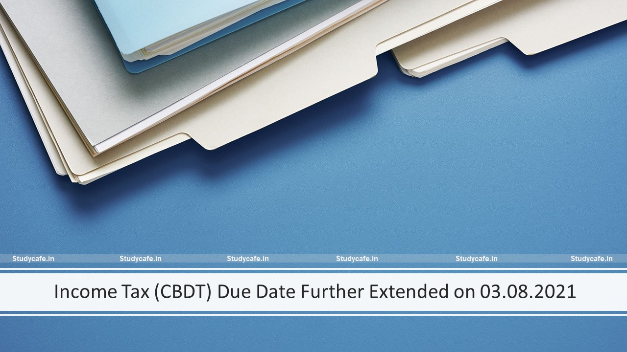 Income Tax (CBDT) Due Date Further Extended on 03.08.2021