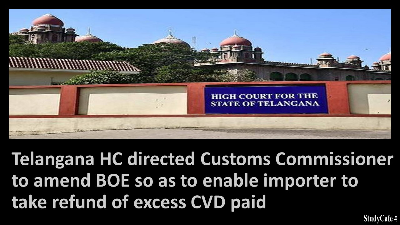 Telangana HC directed Customs Commissioner to amend BOE so as to enable importer to take refund of excess CVD paid