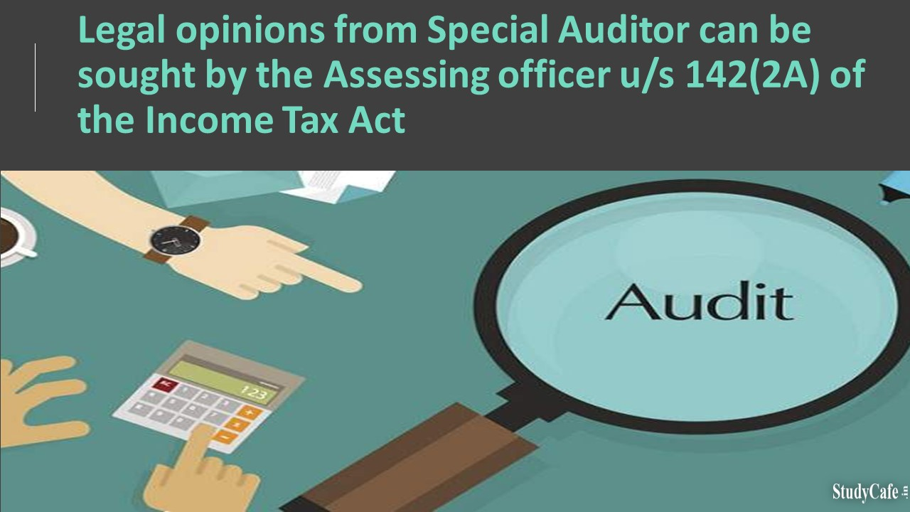 Legal opinions from Special Auditor can be sought by the Assessing officer u/s 142(2A) of the Income Tax Act