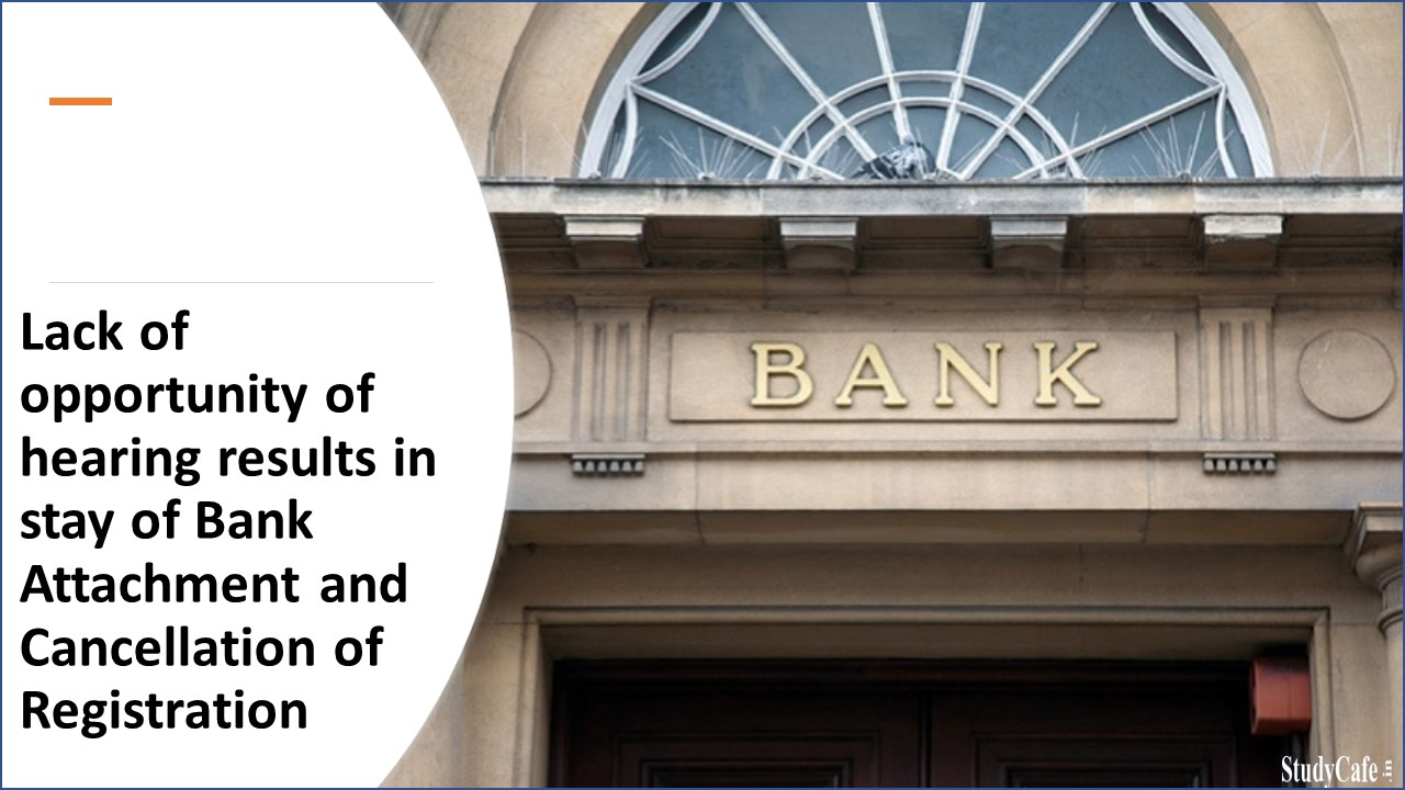 Lack of opportunity of hearing results in stay of Bank Attachment and Cancellation of Registration