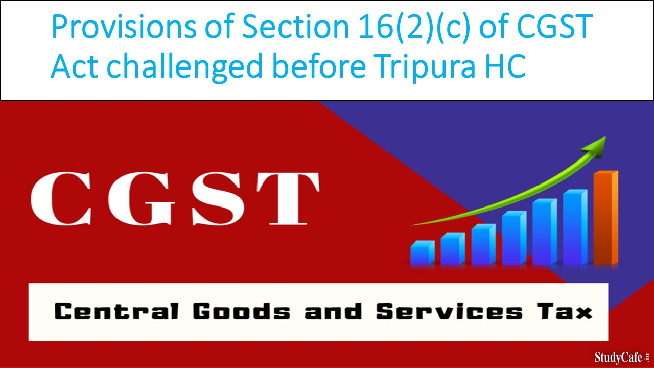 Provisions of Section 16(2)(c) of CGST Act challenged before Tripura HC