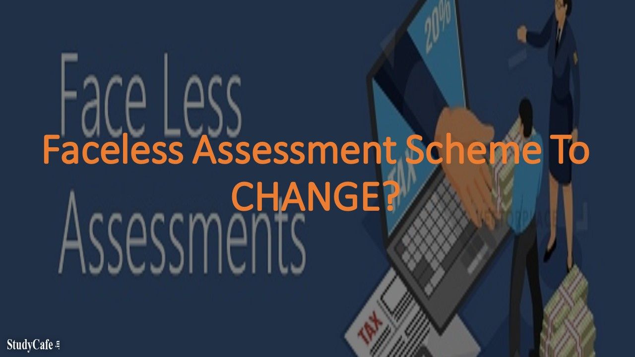 Faceless Assessment Scheme To CHANGE?
