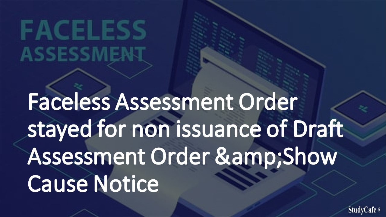 Faceless Assessment Order stayed for non issuance of Draft Assessment Order &Show Cause Notice