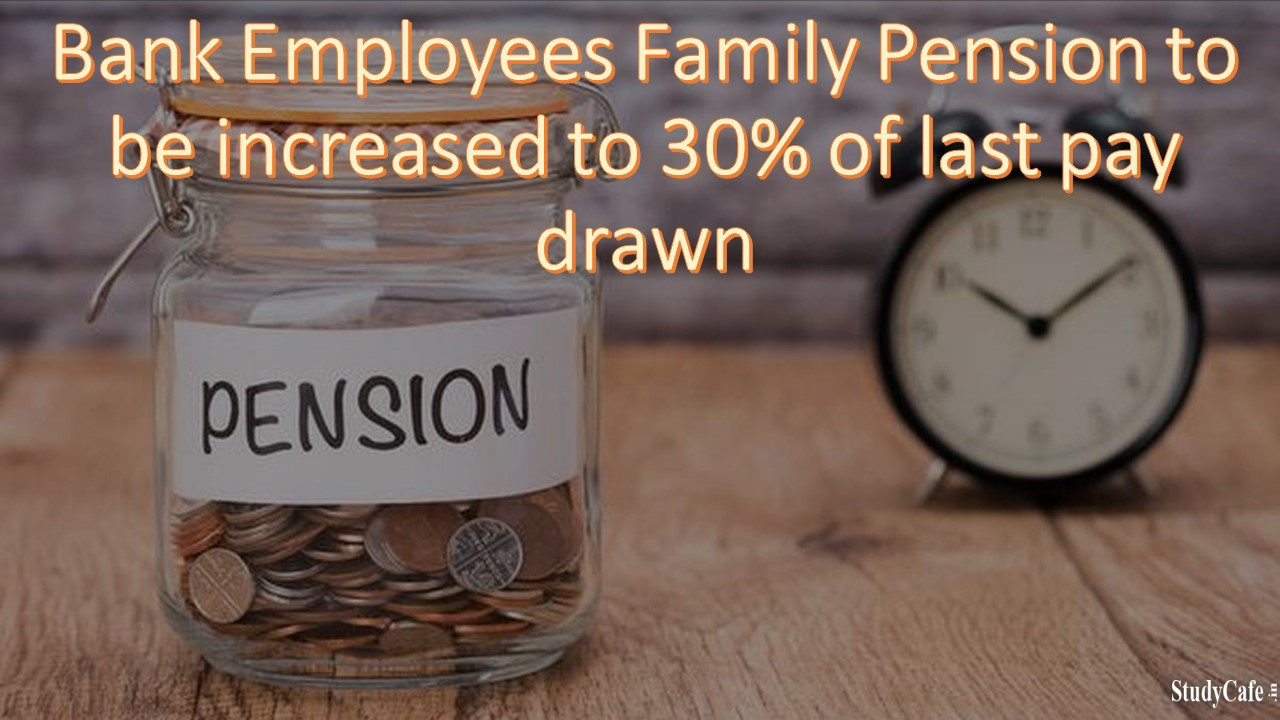 Bank Employees Family Pension to be increased to 30% of last pay drawn