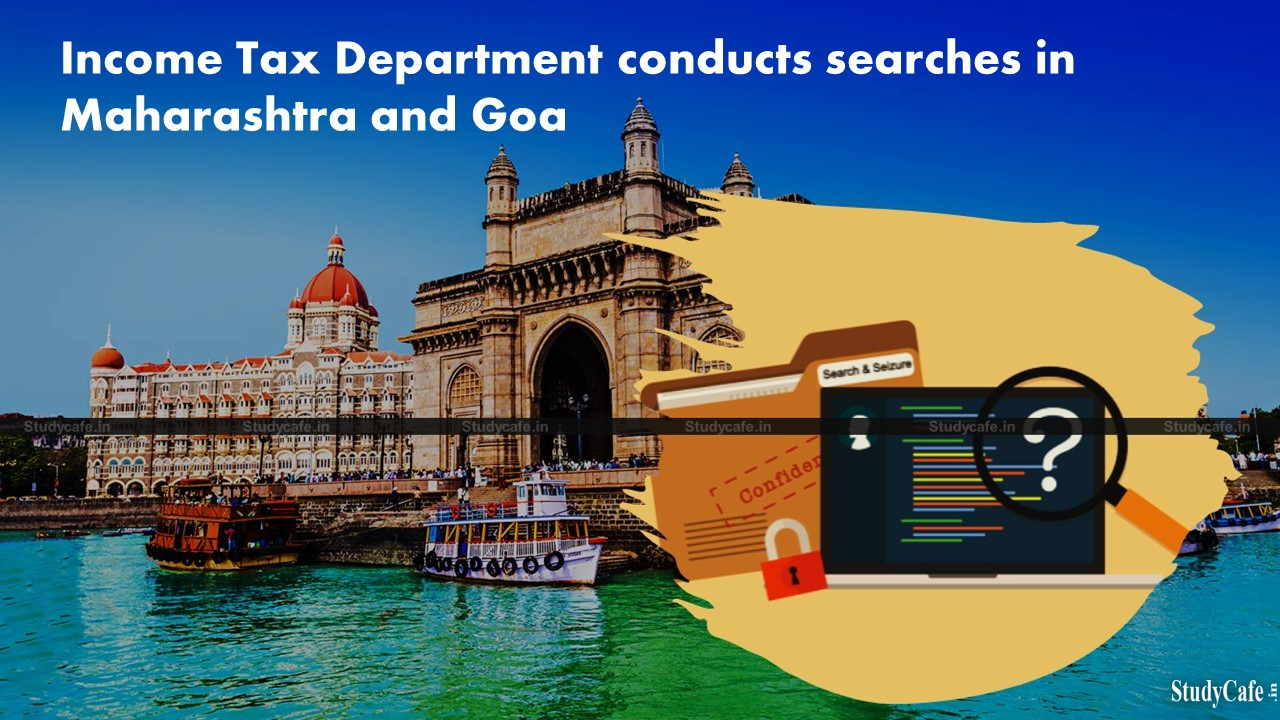 Income Tax Department conducts searches in Maharashtra and Goa