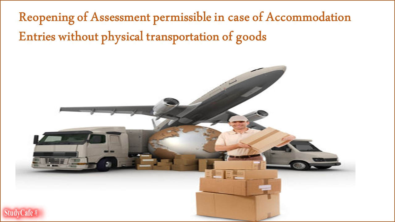 Reopening of Assessment permissible in case of Accommodation Entries without physical transportation of goods