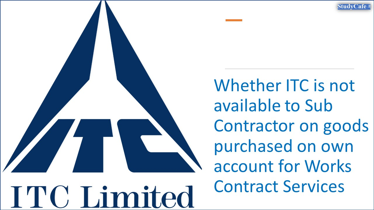 Whether ITC is not available to Sub Contractor on goods purchased on own account for Works Contract Services