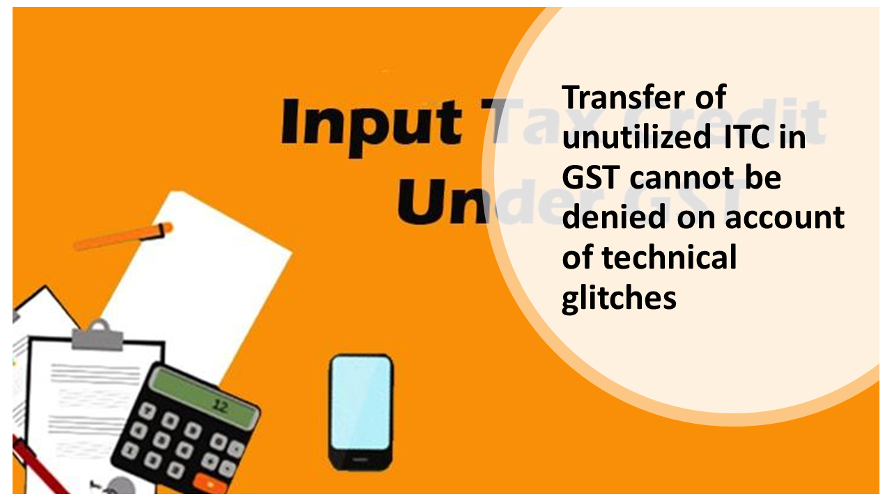 Transfer of unutilized ITC in GST cannot be denied on account of technical glitches