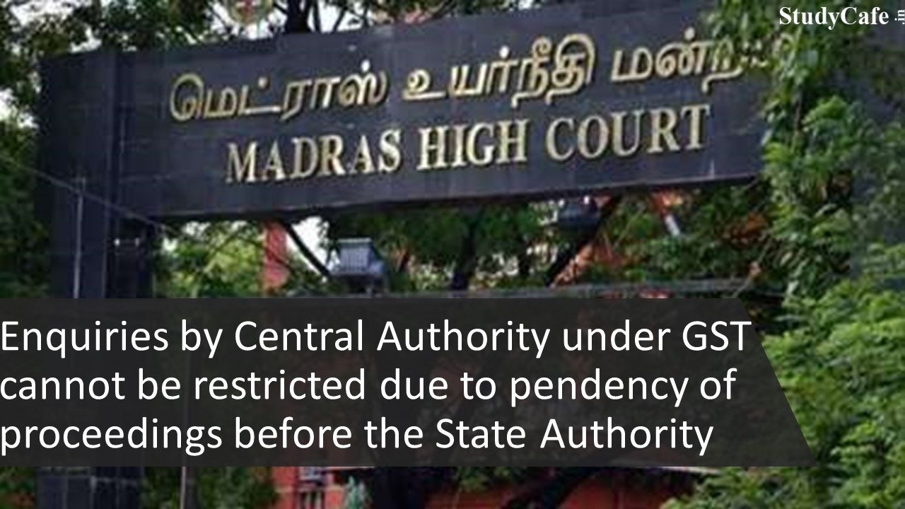 Enquiries by Central Authority under GST cannot be restricted due to pendency of proceedings before the State Authority