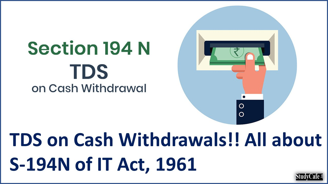 TDS on Cash Withdrawals!! All about S-194N of IT Act, 1961