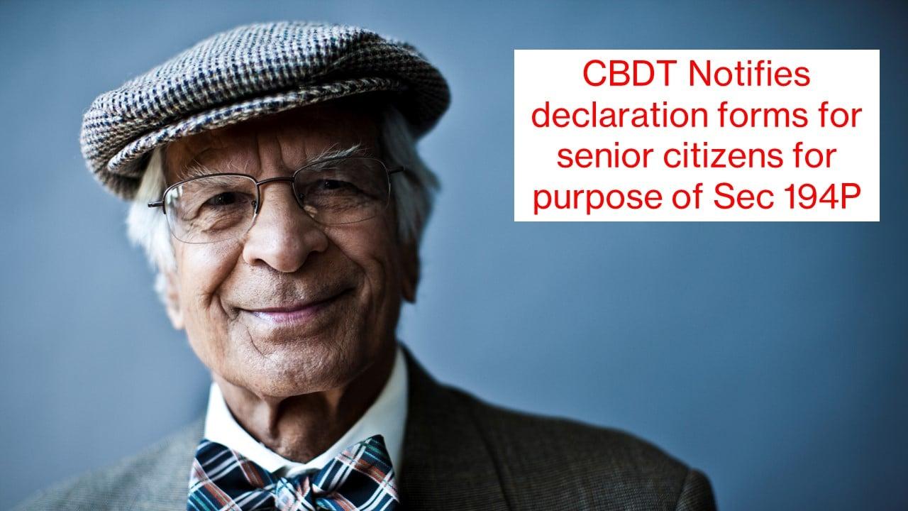 CBDT Notifies declaration forms for senior citizens for purpose of sec 194P
