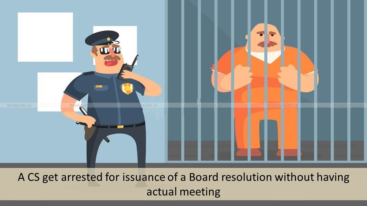 CS got arrested for issuance of a false Board resolution without having actual meeting