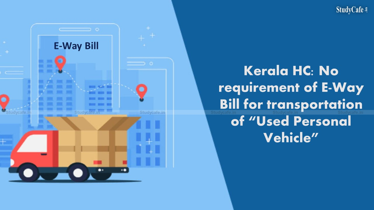 """Kerala HC: No requirement of E-Way Bill for transportation of """"Used Personal Vehicle"""""""