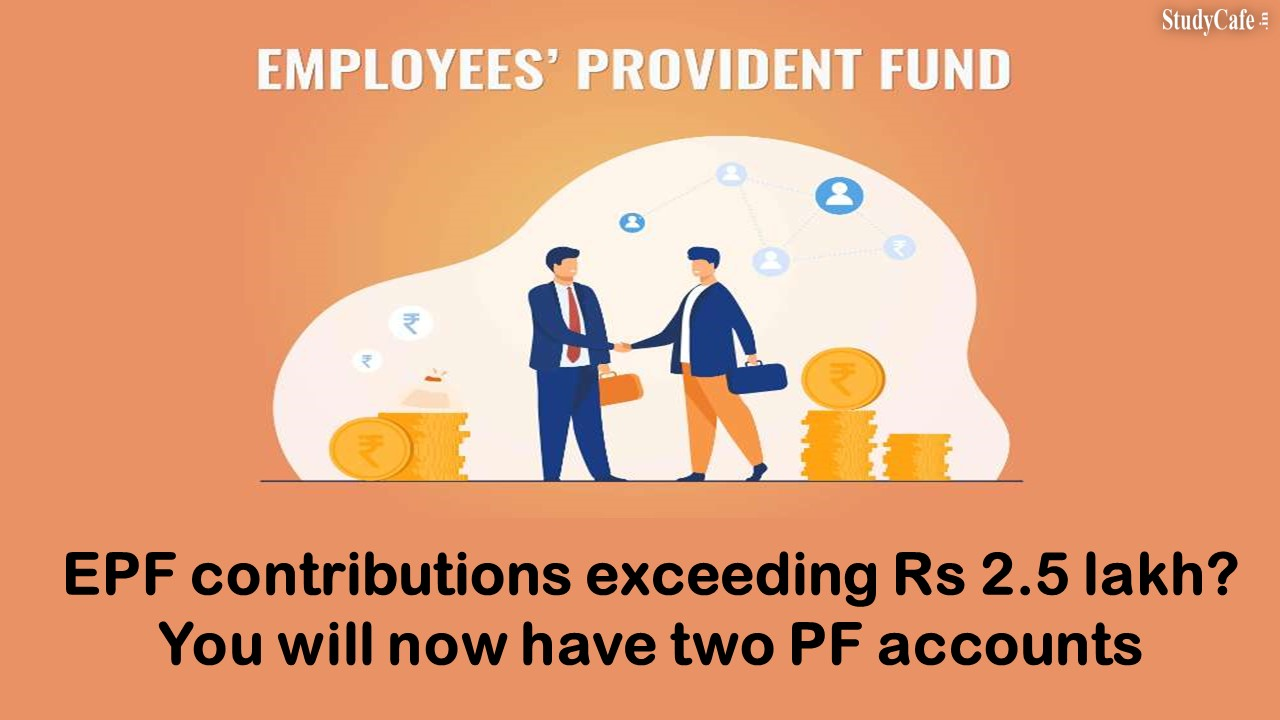 EPF contributions exceeding Rs 2.5 lakh? You will now have two PF accounts