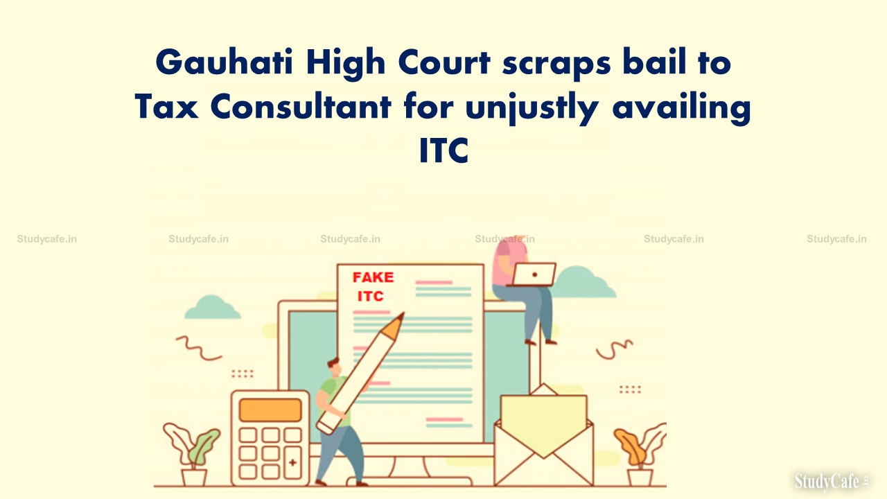 Gauhati High Court scraps bail to Tax Consultant for unjustly availing ITC