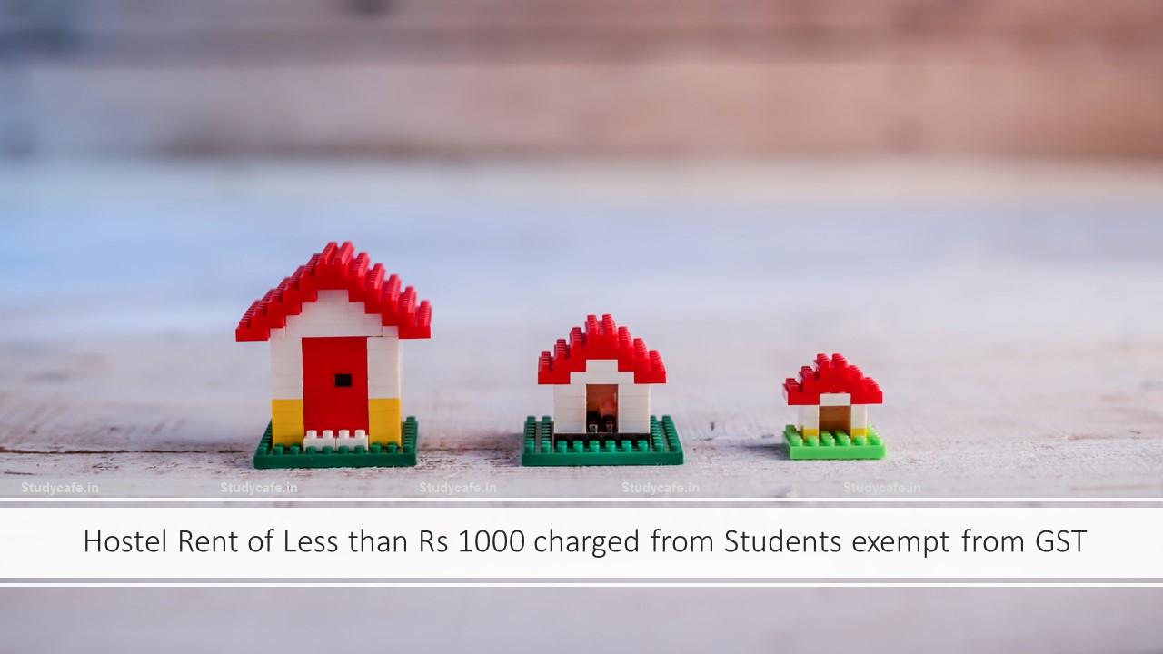 Hostel Rent of Less than Rs 1000 charged from Students exempt from GST